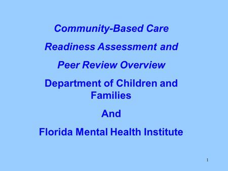 1 Community-Based Care Readiness Assessment and Peer Review Overview Department of Children and Families And Florida Mental Health Institute.
