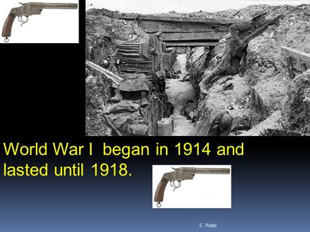 E. Napp World War I began in 1914 and lasted until 1918.