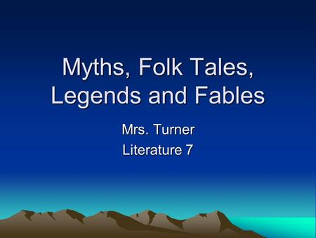 Myths, Folk Tales, Legends and Fables Mrs. Turner Literature 7.