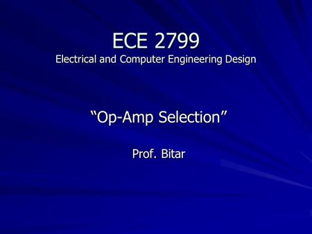 "ECE 2799 Electrical and Computer Engineering Design ""Op-Amp Selection"" Prof. Bitar."
