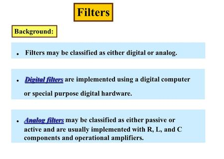 Filters Background:. Filters may be classified as either digital or analog. Digital filters. Digital filters are implemented using a digital computer or.