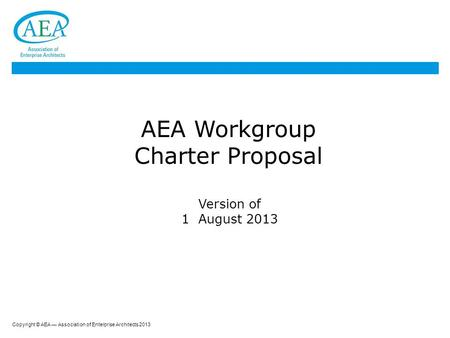 Copyright © AEA — Association of Enterprise Architects 2013 AEA Workgroup Charter Proposal Version of 1 August 2013.