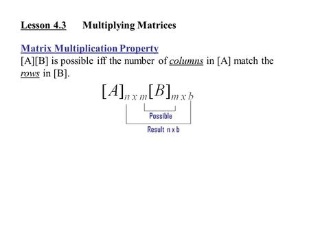 Lesson 4.3Multiplying Matrices Matrix Multiplication Property [A][B] is possible iff the number of columns in [A] match the rows in [B]. Possible Result.