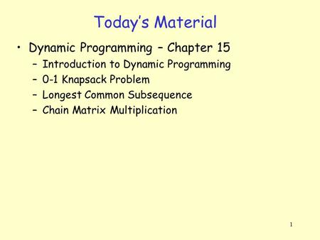 1 Today's Material Dynamic Programming – Chapter 15 –Introduction to Dynamic Programming –0-1 Knapsack Problem –Longest Common Subsequence –Chain Matrix.