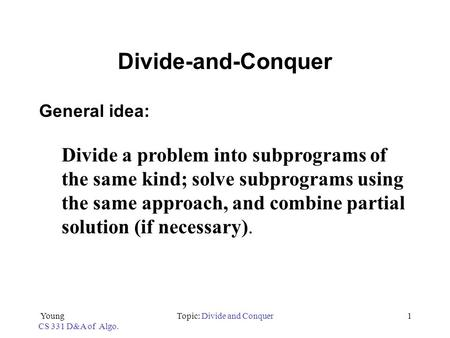 Young CS 331 D&A of Algo. Topic: Divide and Conquer1 Divide-and-Conquer General idea: Divide a problem into subprograms of the same kind; solve subprograms.