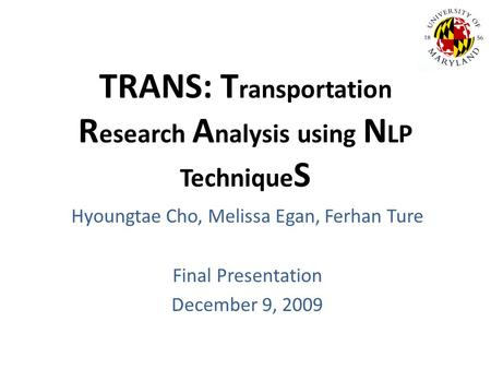 TRANS: T ransportation R esearch A nalysis using N LP Technique S Hyoungtae Cho, Melissa Egan, Ferhan Ture Final Presentation December 9, 2009.