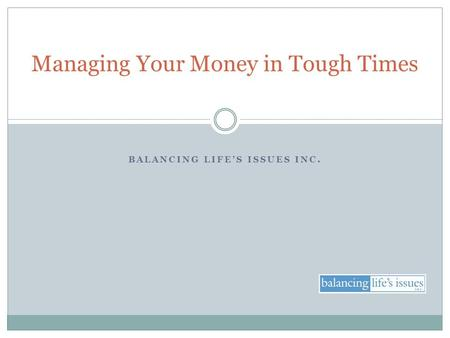 BALANCING LIFE'S ISSUES INC. Managing Your Money in Tough Times.
