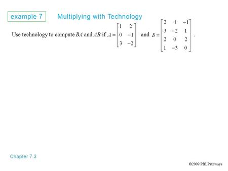 Example 7 Multiplying with Technology Chapter 7.3 Use technology to compute BA and AB if and.  2009 PBLPathways.