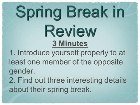 Spring Break in Review 3 Minutes 1. Introduce yourself properly to at least one member of the opposite gender. 2. Find out three interesting details about.