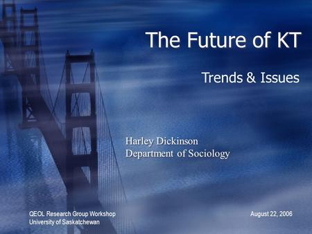The Future of KT Harley Dickinson Department of Sociology Harley Dickinson Department of Sociology QEOL Research Group Workshop August 22, 2006 University.