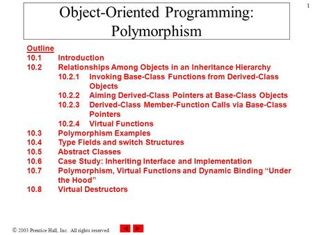  2003 Prentice Hall, Inc. All rights reserved. 1 Object-Oriented Programming: Polymorphism Outline 10.1 Introduction 10.2 Relationships Among Objects.