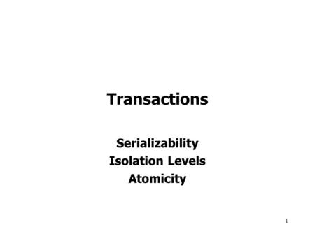 1 Transactions Serializability Isolation Levels Atomicity.