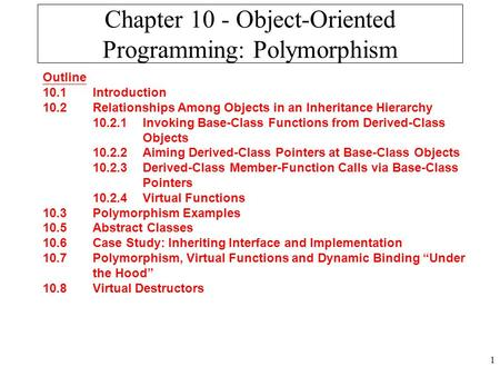 1 Chapter 10 - Object-Oriented Programming: Polymorphism Outline 10.1 Introduction 10.2 Relationships Among Objects in an Inheritance Hierarchy 10.2.1.
