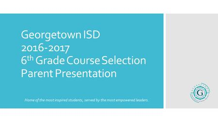 Georgetown ISD 2016-2017 6 th Grade Course Selection Parent Presentation Home of the most inspired students, served by the most empowered leaders.