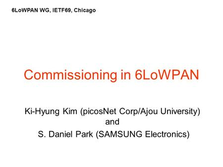 Commissioning in 6LoWPAN Ki-Hyung Kim (picosNet Corp/Ajou University) and S. Daniel Park (SAMSUNG Electronics) 6LoWPAN WG, IETF69, Chicago.
