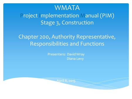 WMATA Project Implementation Manual (PIM) Stage 3, Construction Chapter 200, Authority Representative, Responsibilities and Functions Presenters: David.