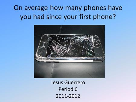 On average how many phones have you had since your first phone? Jesus Guerrero Period 6 2011-2012.