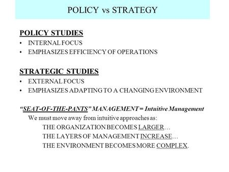 POLICY vs STRATEGY POLICY STUDIES INTERNAL FOCUS EMPHASIZES EFFICIENCY OF OPERATIONS STRATEGIC STUDIES EXTERNAL FOCUS EMPHASIZES ADAPTING TO A CHANGING.