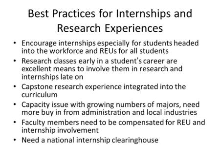 Best Practices for Internships and Research Experiences Encourage internships especially for students headed into the workforce and REUs for all students.