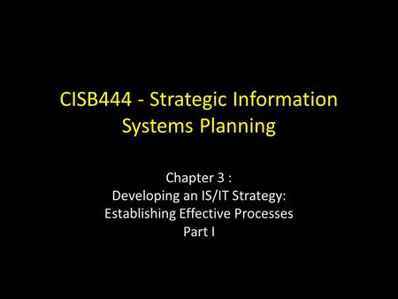 CISB444 - Strategic Information Systems Planning Chapter 3 : Developing an IS/IT Strategy: Establishing Effective Processes Part I.