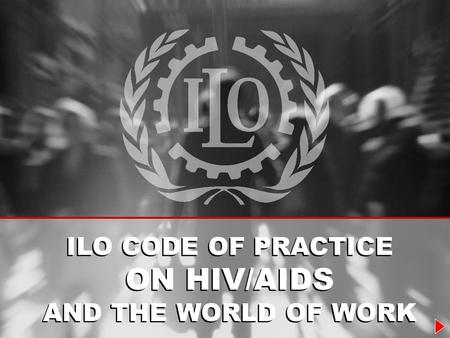 ILO CODE OF PRACTICE ON HIV/AIDS AND THE WORLD OF WORK ILO CODE OF PRACTICE ON HIV/AIDS AND THE WORLD OF WORK.