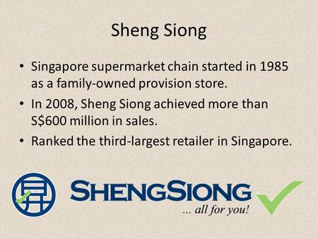 Sheng Siong Singapore supermarket chain started in 1985 as a family-owned provision store. In 2008, Sheng Siong achieved more than S$600 million in sales.