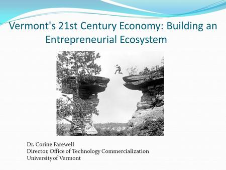 Vermont's 21st Century Economy: Building an Entrepreneurial Ecosystem Dr. Corine Farewell Director, Office of Technology Commercialization University of.