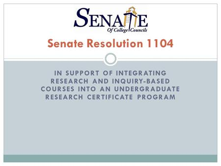 IN SUPPORT OF INTEGRATING RESEARCH AND INQUIRY-BASED COURSES INTO AN UNDERGRADUATE RESEARCH CERTIFICATE PROGRAM Senate Resolution 1104.