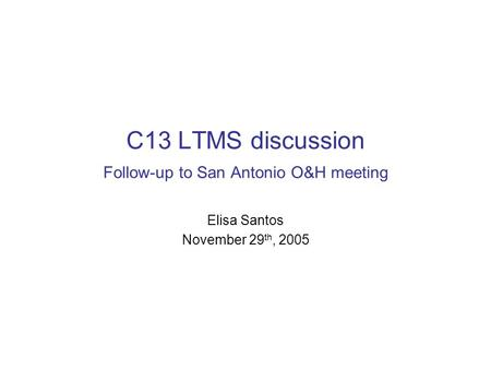 C13 LTMS discussion Follow-up to San Antonio O&H meeting Elisa Santos November 29 th, 2005.