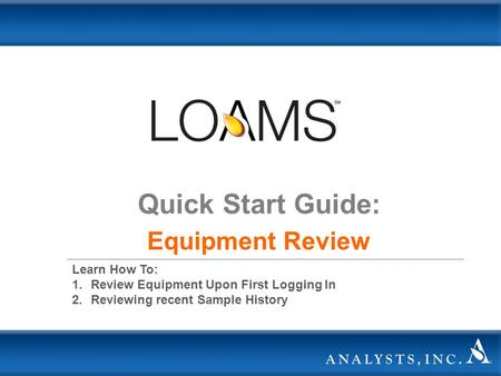 Quick Start Guide: Equipment Review Learn How To: 1.Review Equipment Upon First Logging In 2.Reviewing recent Sample History.