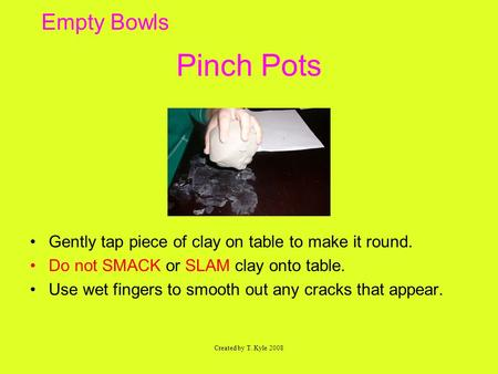 Empty Bowls Pinch Pots Gently tap piece of clay on table to make it round. Do not SMACK or SLAM clay onto table. Use wet fingers to smooth out any cracks.