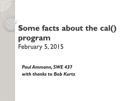 Some facts about the cal() program February 5, 2015 Paul Ammann, SWE 437 with thanks to Bob Kurtz.