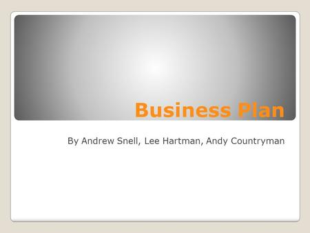 Business Plan By Andrew Snell, Lee Hartman, Andy Countryman.