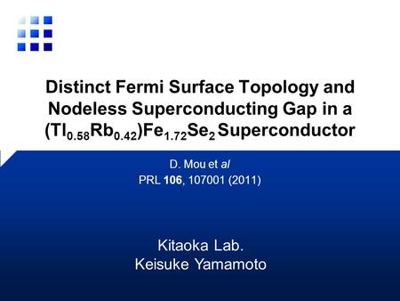 Distinct Fermi Surface Topology and Nodeless Superconducting Gap in a (Tl 0.58 Rb 0.42 )Fe 1.72 Se 2 Superconductor D. Mou et al PRL 106, 107001 (2011)