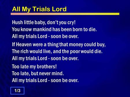 All My Trials Lord Hush little baby, don't you cry! You know mankind has been born to die. All my trials Lord - soon be over. If Heaven were a thing that.