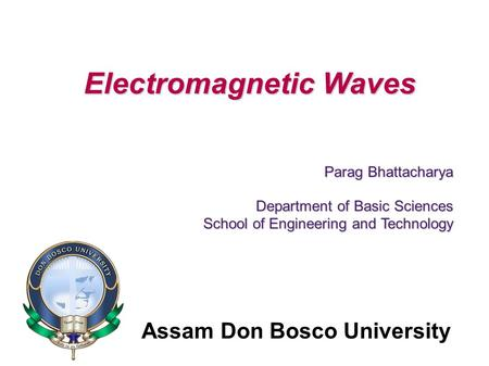 Assam Don Bosco University Electromagnetic Waves Parag Bhattacharya Department of Basic Sciences School of Engineering and Technology.