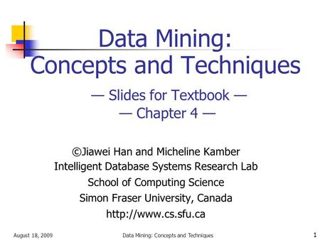 August 18, 2009Data Mining: Concepts and Techniques 1 Data Mining: Concepts and Techniques — Slides for Textbook — — Chapter 4 — ©Jiawei Han and Micheline.