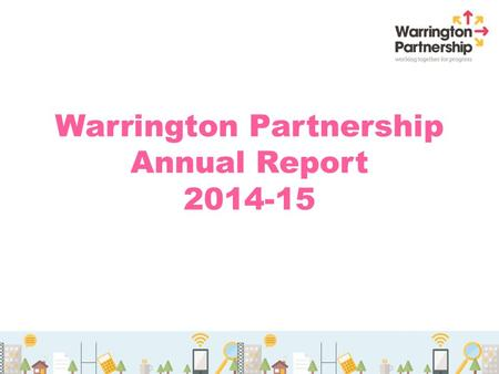 Warrington Partnership Annual Report 2014-15. A brief history 2001 – Year formed 4 Community visions / strategies 2 Health and Wellbeing Strategy 6 Original.