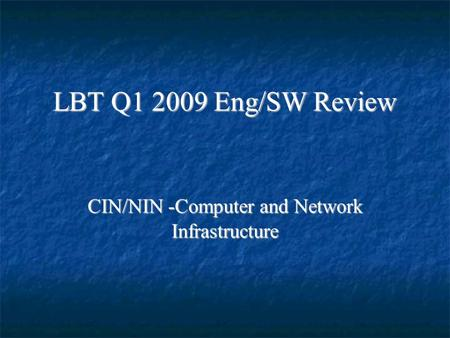 LBT Q1 2009 Eng/SW Review CIN/NIN -Computer and Network Infrastructure.