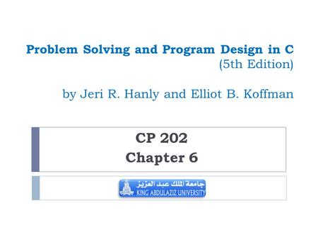 Problem Solving and Program Design in C (5th Edition) by Jeri R. Hanly and Elliot B. Koffman CP 202 Chapter 6.