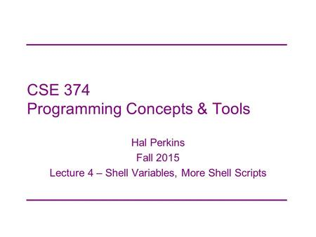 CSE 374 Programming Concepts & Tools Hal Perkins Fall 2015 Lecture 4 – <strong>Shell</strong> Variables, More <strong>Shell</strong> <strong>Scripts</strong>.