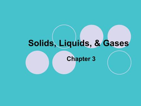 Solids, Liquids, & Gases Chapter 3. Solids, Liquids, & Gases Section 1: Kinetic Theory A.States of matter – solid, liquid, gas 1.Kinetic theory – explains.