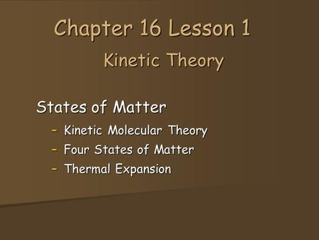 Kinetic Theory States of Matter –Kinetic Molecular Theory –Four States of Matter –Thermal Expansion Chapter 16 Lesson 1.