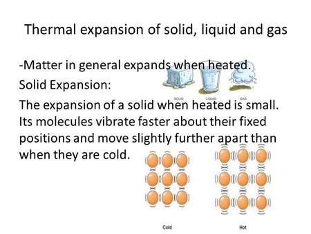 Thermal expansion of solid, liquid and gas -Matter in general expands when heated. Solid Expansion: The expansion of a solid when heated is small. Its.