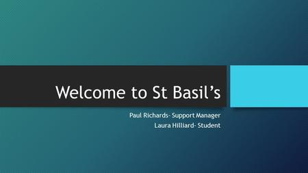Welcome to St Basil's Paul Richards- Support Manager Laura Hilliard- Student.