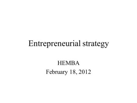 Entrepreneurial strategy HEMBA February 18, 2012.