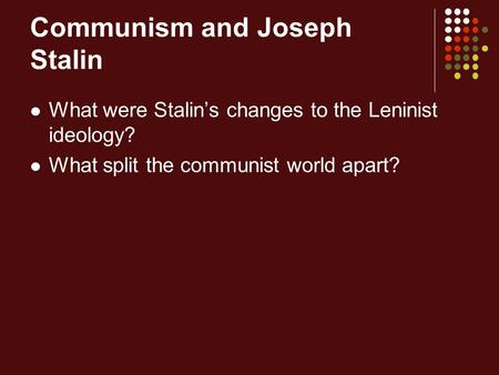 Communism and Joseph Stalin What were Stalin's changes to the Leninist ideology? What split the communist world apart?