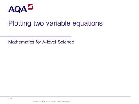 1 of x Plotting two variable equations Mathematics for A-level Science Copyright © AQA and its licensors. All rights reserved.