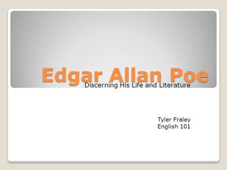 Edgar Allan Poe Discerning His Life and Literature Tyler Fraley English 101.