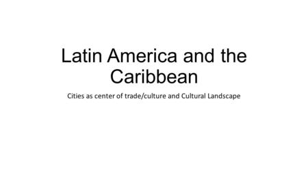 Latin America and the Caribbean Cities as center of trade/culture and Cultural Landscape.